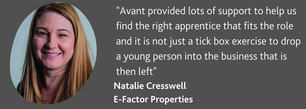 Avant provided lots of support to help us find the right apprentice that fits the role and it is not just a tick box exercise to drop a young person into the business that is then left